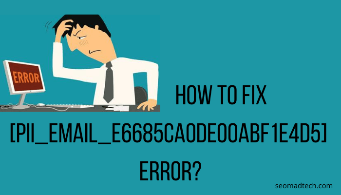 How to Fix [pii_email_e6685ca0de00abf1e4d5] Error? – Seomadtech